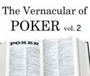 The Vernacular of Poker, Part Two