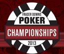 Fraser Downs Poker Championships April 10th to 14th, 2013